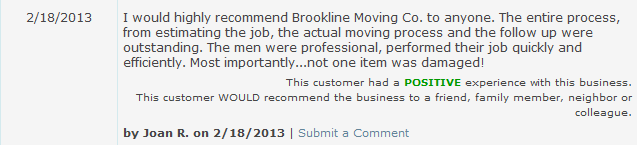 I would highly recommend Brookline Moving Co. to anyone. The entire process, from estimating the job, the actual moving process and the follow up were outstanding. The men were professional, performed their job quickly and efficiently. Most importantly...not one item was damaged!