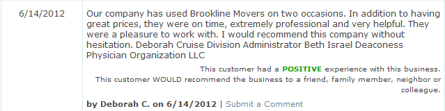 Our company has used Brookline Movers on two occasions. In addition to having great prices, they were on time, extremely professional and very helpful. They were a pleasure to work with. I would recommend this company without hesitation. Deborah Cruise Division Administrator Beth Israel Deaconess Physician Organization LLC