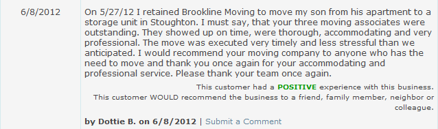 On 5/27/12 I retained Brookline Moving to move my son from his apartment to a storage unit in Stoughton. I must say, that your three moving associates were outstanding. They showed up on time, were thorough, accommodating and very professional. The move was executed very timely and less stressful than we anticipated. I would recommend your moving company to anyone who has the need to move and thank you once again for your accommodating and professional service. Please thank your team once again.