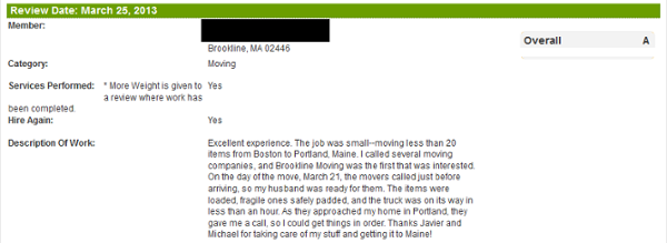 Excellent experience. The job was small--moving less than 20 items from Boston to Portland, Maine. I called several moving companies, and Brookline Moving was the first that was interested. On the day of the move, March 21, the movers called just before arriving, so my husband was ready for them. The items were loaded, fragile ones safely padded, and the truck was on its way in less than an hour. As they approached my home in Portland, they gave me a call, so I could get things in order. Thanks Javier and Michael for taking care of my stuff and getting it to Maine!