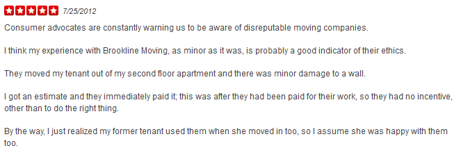 Consumer advocates are constantly warning us to be aware of disreputable moving companies. I think my experience with Brookline Moving, as minor as it was, is probably a good indicator of their ethics. They moved my tenant out of my second floor apartment and there was minor damage to a wall. I got an estimate and they immediately paid it; this was after they had been paid for their work, so they had no incentive, other than to do the right thing. By the way, I just realized my former tenant used them when she moved in too, so I assume she was happy with them too.