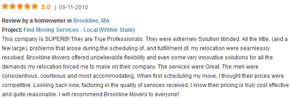 This company is SUPERB! They are True Professionals. They were extremely Solution Minded. All the little, (and a few large), problems that arose during the scheduling of, and fulfillment of, my relocation were seamlessly resolved. Brookline Movers offered unbelievable flexibility and even some very innovative solutions for all the demands my relocation forced me to make on their company. The services were Great. The men were conscientious, courteous and most accommodating. When first scheduling my move, I thought their prices were competitive. Looking back now, factoring in the quality of services received, I know their pricing is truly cost effective and quite reasonable. I will recommend Brookline Movers to everyone!