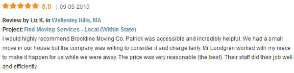 I would highly recommend Brookline Moving Co. Patrick was accessible and incredibly helpful. We had a small move in our house but the company was willing to consider it and charge fairly. Mr Lundgren worked with my niece to make it happen for us while we were away. The price was very reasonable (the best). Their staff did their job well and efficiently.